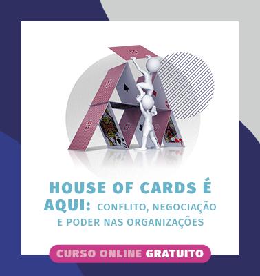 HOUSE OF CARDS É AQUI: CONFLITO, NEGOCIAÇÃO E PODER NAS ORGANIZAÇÕES – ONLINE – VAGAS ESGOTADAS